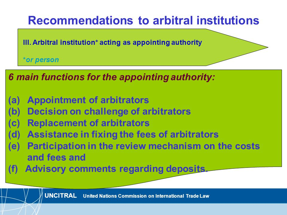 UNCITRAL United Nations Commission on International Trade Law Recommendations to arbitral institutions 6 main functions for the appointing authority: (a)Appointment of arbitrators (b)Decision on challenge of arbitrators (c)Replacement of arbitrators (d)Assistance in fixing the fees of arbitrators (e)Participation in the review mechanism on the costs and fees and (f) Advisory comments regarding deposits.