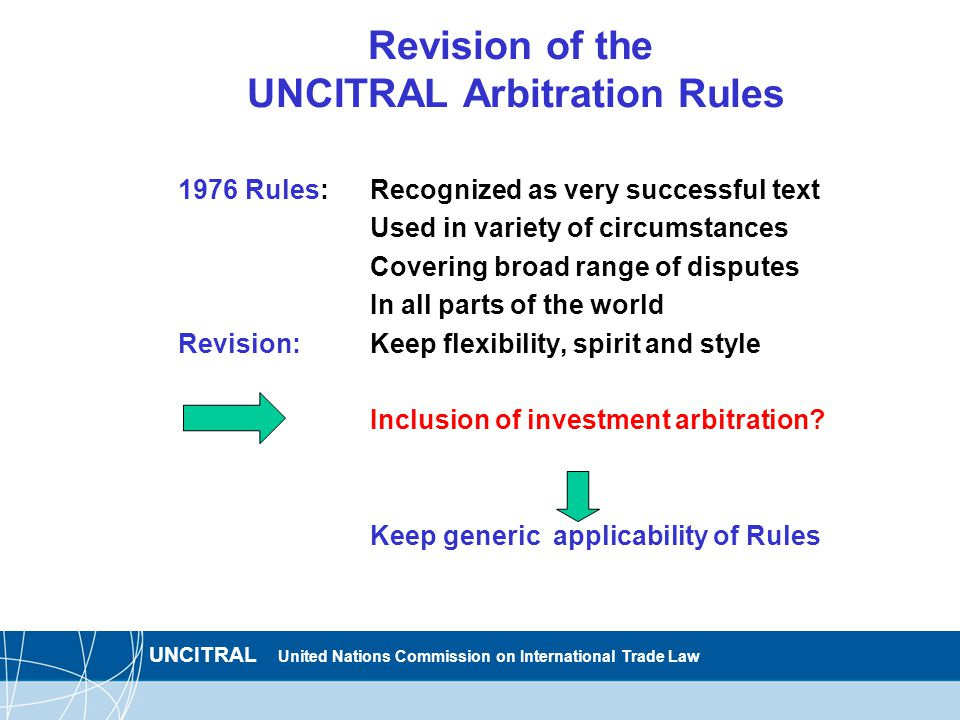 UNCITRAL United Nations Commission on International Trade Law Revision of the UNCITRAL Arbitration Rules 1976 Rules: Recognized as very successful text Used in variety of circumstances Covering broad range of disputes In all parts of the world Revision:Keep flexibility, spirit and style Inclusion of investment arbitration.