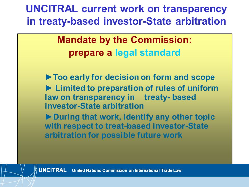 UNCITRAL United Nations Commission on International Trade Law UNCITRAL current work on transparency in treaty-based investor-State arbitration Mandate by the Commission: prepare a legal standard ►Too early for decision on form and scope ► Limited to preparation of rules of uniform law on transparency in treaty- based investor-State arbitration ►During that work, identify any other topic with respect to treat-based investor-State arbitration for possible future work