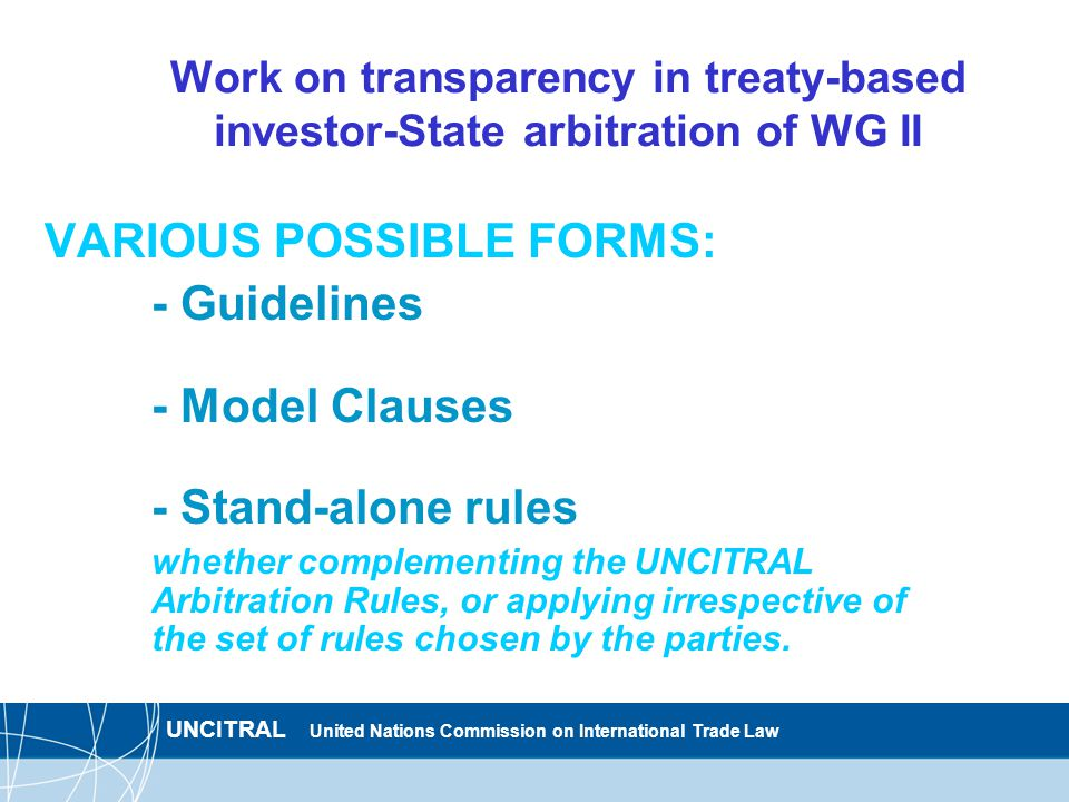 UNCITRAL United Nations Commission on International Trade Law Work on transparency in treaty-based investor-State arbitration of WG II VARIOUS POSSIBLE FORMS: - Guidelines - Model Clauses - Stand-alone rules whether complementing the UNCITRAL Arbitration Rules, or applying irrespective of the set of rules chosen by the parties.