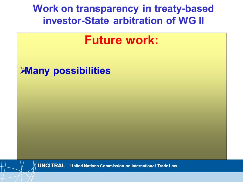 UNCITRAL United Nations Commission on International Trade Law Work on transparency in treaty-based investor-State arbitration of WG II Future work:  Many possibilities