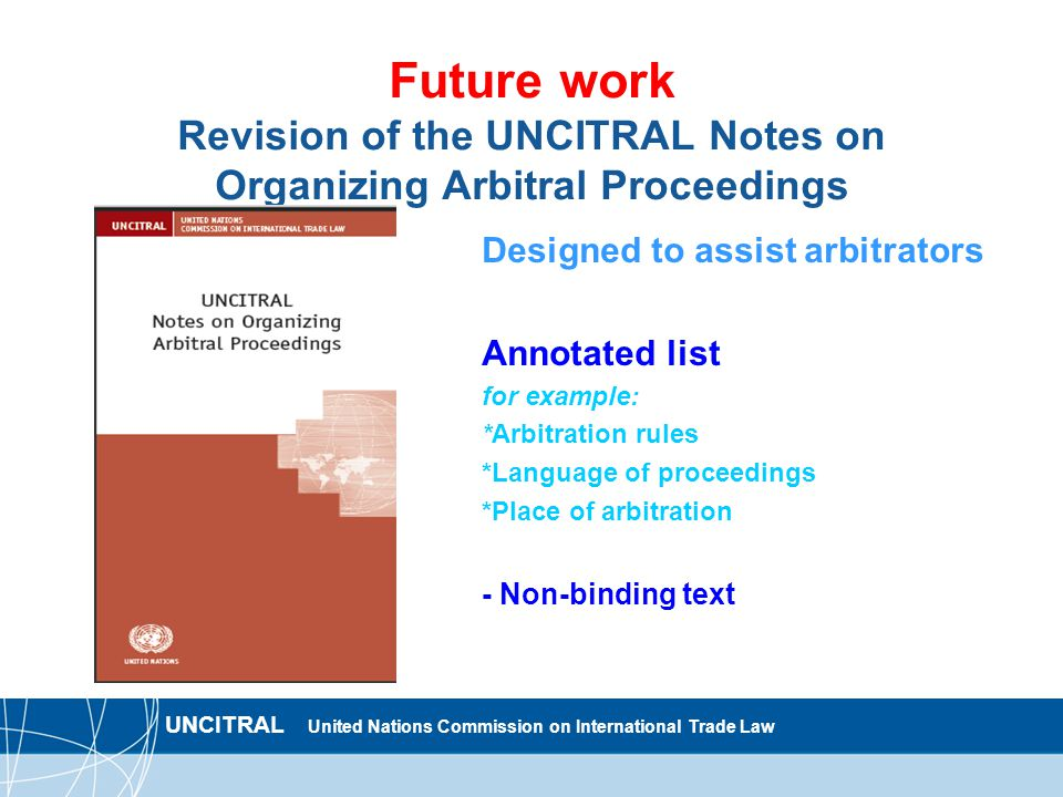 UNCITRAL United Nations Commission on International Trade Law Future work Revision of the UNCITRAL Notes on Organizing Arbitral Proceedings Designed to assist arbitrators Annotated list for example: *Arbitration rules *Language of proceedings *Place of arbitration - Non-binding text