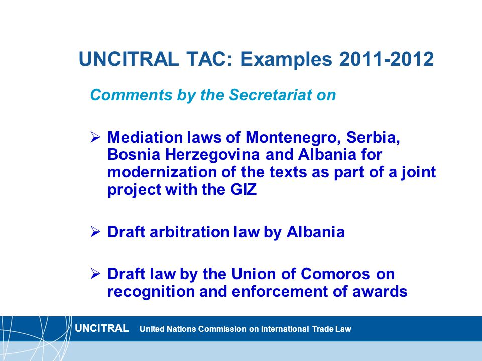 UNCITRAL United Nations Commission on International Trade Law UNCITRAL TAC: Examples 2011-2012 Comments by the Secretariat on  Mediation laws of Montenegro, Serbia, Bosnia Herzegovina and Albania for modernization of the texts as part of a joint project with the GIZ  Draft arbitration law by Albania  Draft law by the Union of Comoros on recognition and enforcement of awards