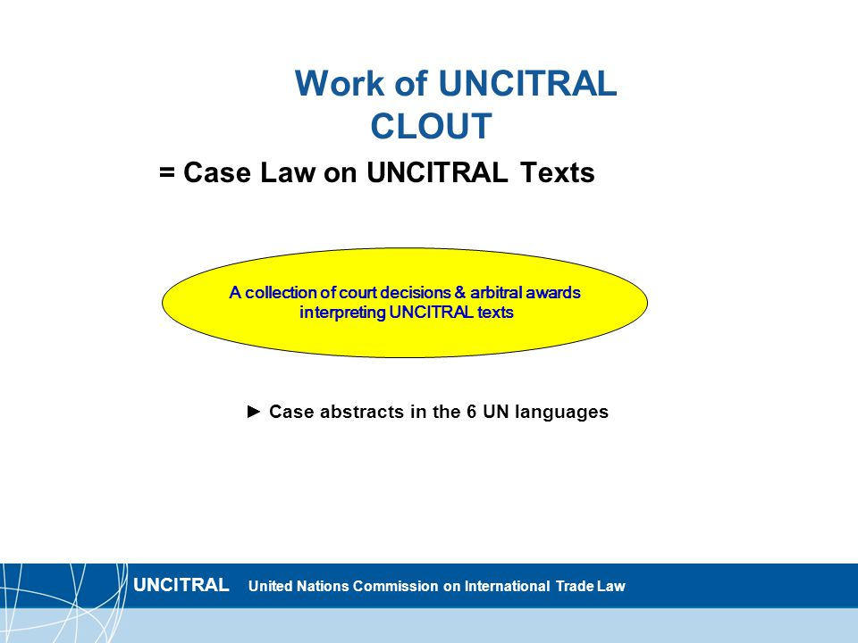 UNCITRAL United Nations Commission on International Trade Law Work of UNCITRAL CLOUT = Case Law on UNCITRAL Texts ► Case abstracts in the 6 UN languages A collection of court decisions & arbitral awards interpreting UNCITRAL texts