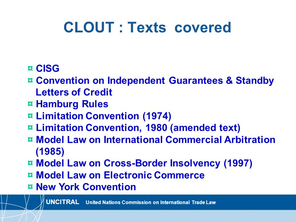 UNCITRAL United Nations Commission on International Trade Law CLOUT : Texts covered ¤ CISG ¤ Convention on Independent Guarantees & Standby Letters of Credit ¤ Hamburg Rules ¤ Limitation Convention (1974) ¤ Limitation Convention, 1980 (amended text) ¤ Model Law on International Commercial Arbitration (1985) ¤ Model Law on Cross-Border Insolvency (1997) ¤ Model Law on Electronic Commerce ¤ New York Convention