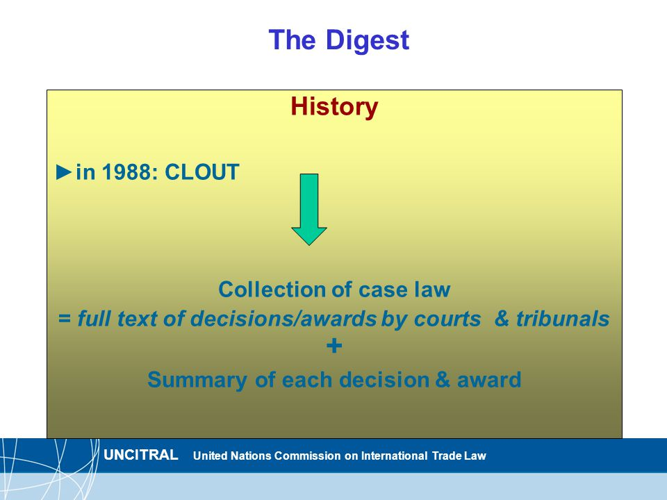 UNCITRAL United Nations Commission on International Trade Law The Digest History ►in 1988: CLOUT Collection of case law = full text of decisions/awards by courts & tribunals + Summary of each decision & award