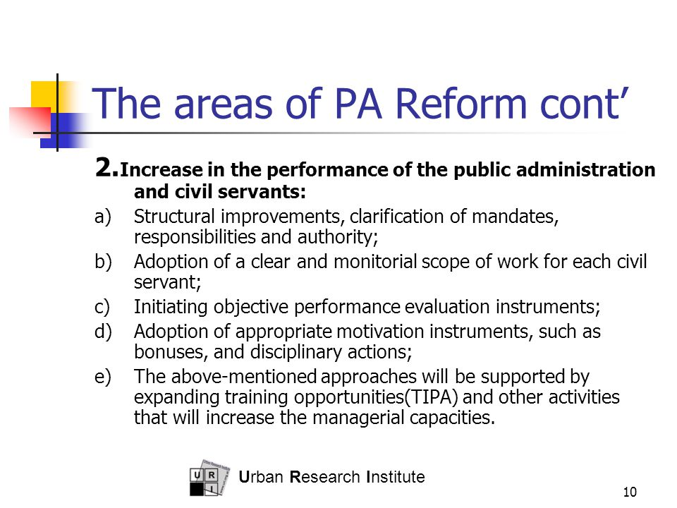 Urban Research Institute 10 The areas of PA Reform cont' 2. Increase in the performance of the public administration and civil servants: a)Structural
