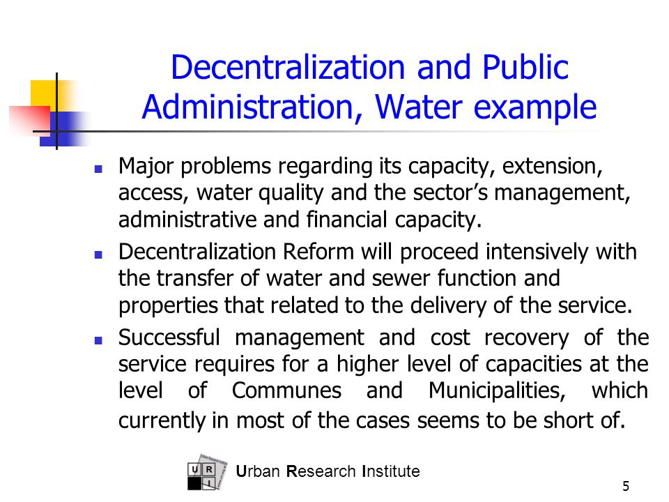 Urban Research Institute 5 Decentralization and Public Administration, Water example Major problems regarding its capacity, extension, access, water q