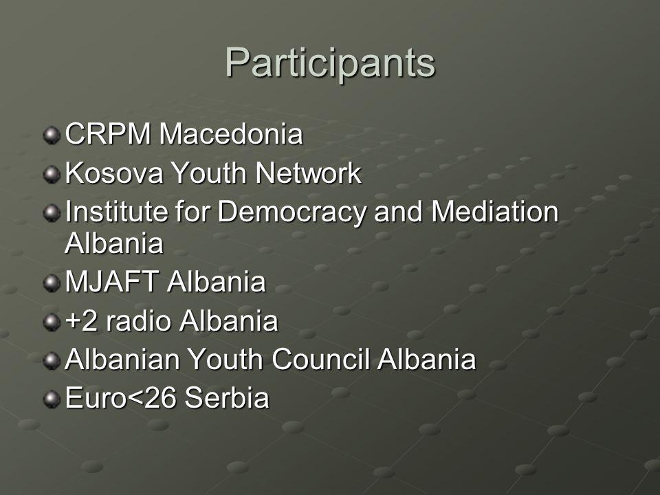 Participants CRPM Macedonia Kosova Youth Network Institute for Democracy and Mediation Albania MJAFT Albania +2 radio Albania Albanian Youth Council Albania Euro<26 Serbia