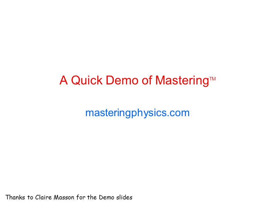 A Quick Demo of Mastering TM masteringphysics.com Thanks to Claire Masson for the Demo slides