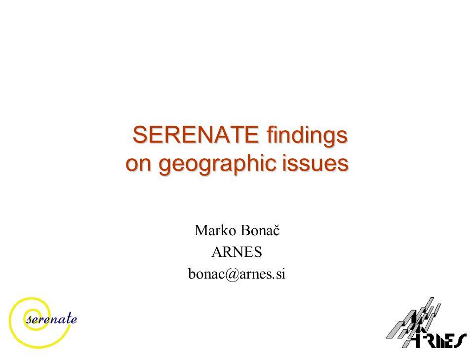 SERENATE findings on geographic issues SERENATE findings on geographic issues Marko Bonač ARNES bonac@arnes.si