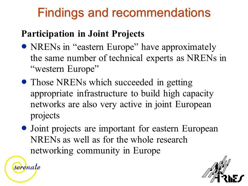 Findings and recommendations Participation in Joint Projects  NRENs in eastern Europe have approximately the same number of technical experts as NRENs in western Europe  Those NRENs which succeeded in getting appropriate infrastructure to build high capacity networks are also very active in joint European projects  Joint projects are important for eastern European NRENs as well as for the whole research networking community in Europe