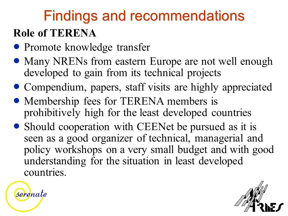 Findings and recommendations Role of TERENA  Promote knowledge transfer  Many NRENs from eastern Europe are not well enough developed to gain from i