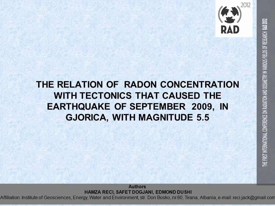 THE RELATION OF RADON CONCENTRATION WITH TECTONICS THAT CAUSED THE EARTHQUAKE OF SEPTEMBER 2009, IN GJORICA, WITH MAGNITUDE 5.5 Authors HAMZA RECI, SAFET DOGJANI, EDMOND DUSHI Affiliation: Institute of Geosciences, Energy, Water and Environment, str.