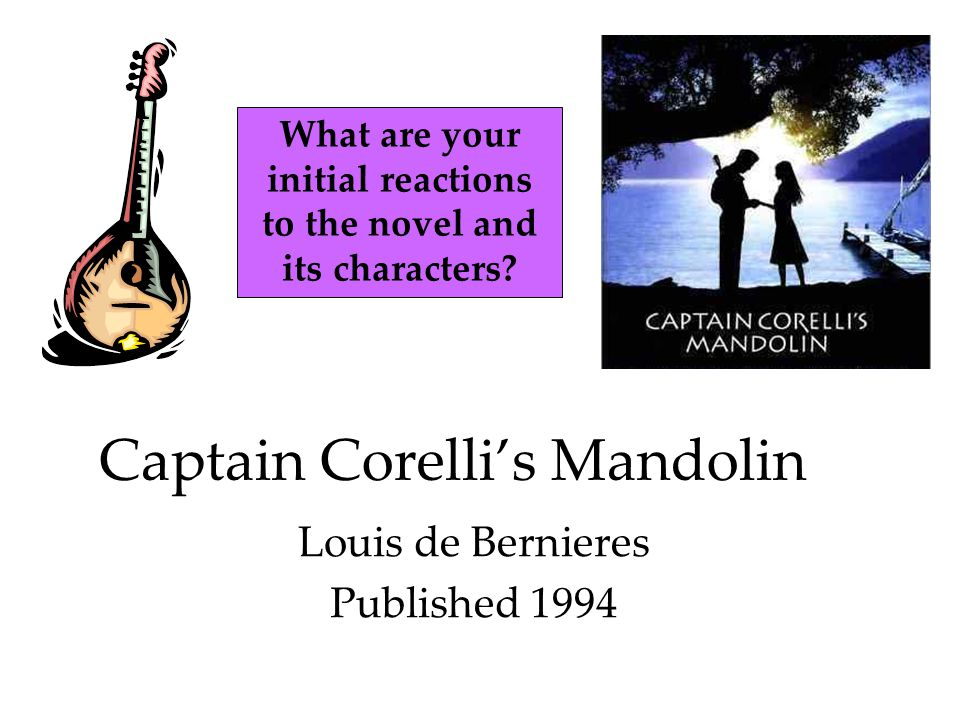 Captain Corelli's Mandolin Louis de Bernieres Published 1994 What are your initial reactions to the novel and its characters