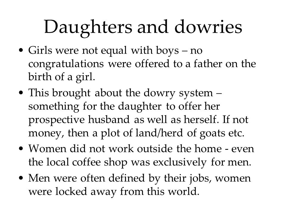 Daughters and dowries Girls were not equal with boys – no congratulations were offered to a father on the birth of a girl.
