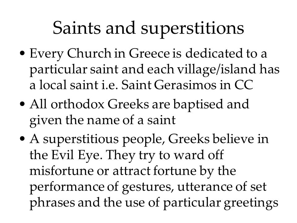 Saints and superstitions Every Church in Greece is dedicated to a particular saint and each village/island has a local saint i.e.
