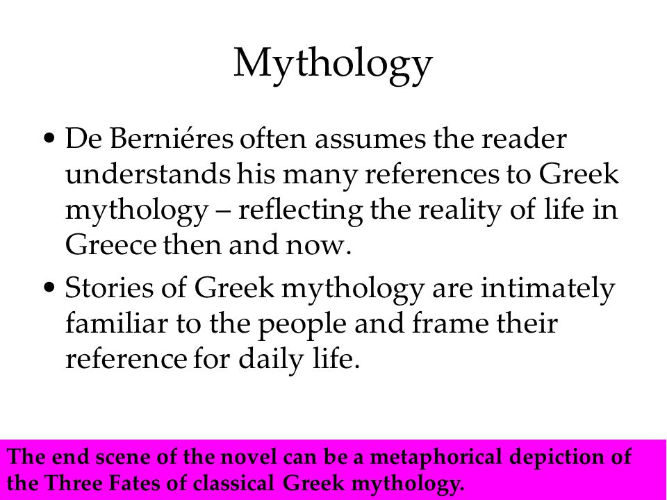 Mythology De Berniéres often assumes the reader understands his many references to Greek mythology – reflecting the reality of life in Greece then and now.