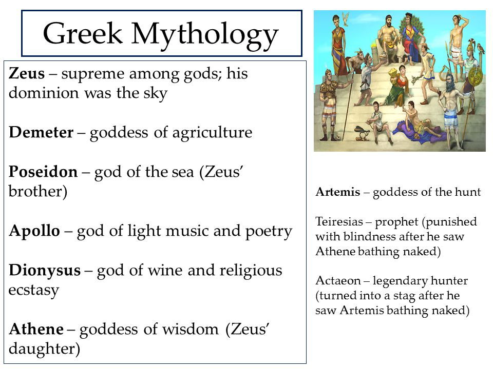 Greek Mythology Zeus – supreme among gods; his dominion was the sky Demeter – goddess of agriculture Poseidon – god of the sea (Zeus' brother) Apollo – god of light music and poetry Dionysus – god of wine and religious ecstasy Athene – goddess of wisdom (Zeus' daughter) Artemis – goddess of the hunt Teiresias – prophet (punished with blindness after he saw Athene bathing naked) Actaeon – legendary hunter (turned into a stag after he saw Artemis bathing naked)
