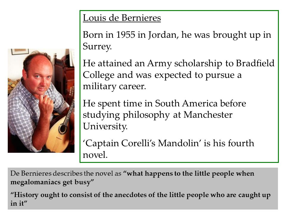 Louis de Bernieres Born in 1955 in Jordan, he was brought up in Surrey. He attained an Army scholarship to Bradfield College and was expected to pursu