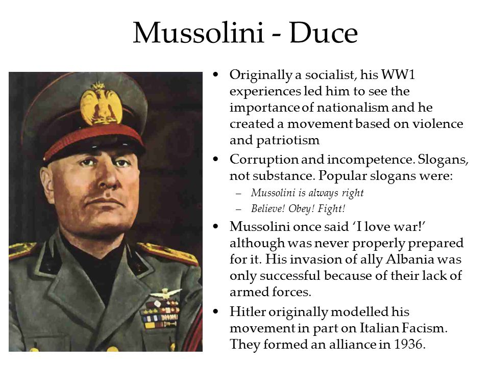 Mussolini - Duce Originally a socialist, his WW1 experiences led him to see the importance of nationalism and he created a movement based on violence and patriotism Corruption and incompetence.