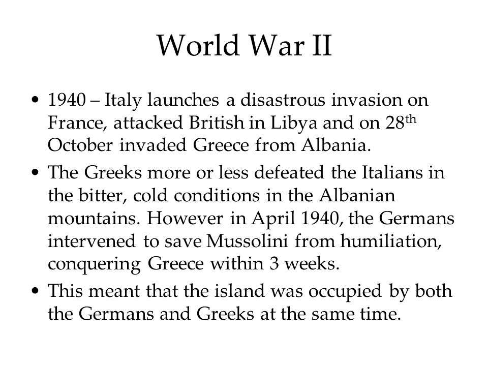 World War II 1940 – Italy launches a disastrous invasion on France, attacked British in Libya and on 28 th October invaded Greece from Albania. The Gr