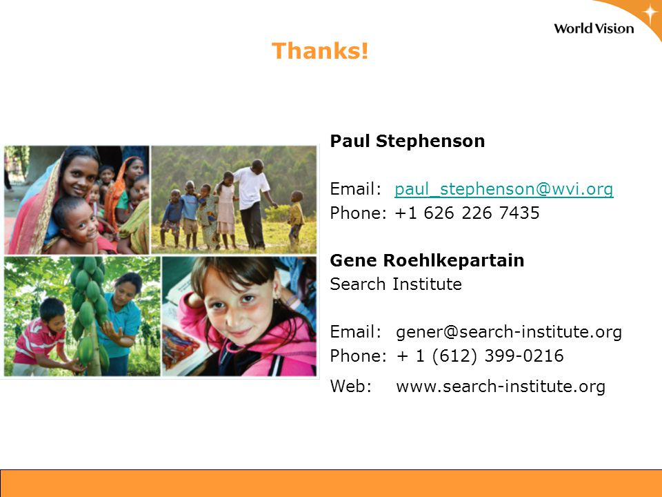Thanks! 26 Paul Stephenson Email: paul_stephenson@wvi.orgpaul_stephenson@wvi.org Phone: +1 626 226 7435 Gene Roehlkepartain Search Institute Email: ge