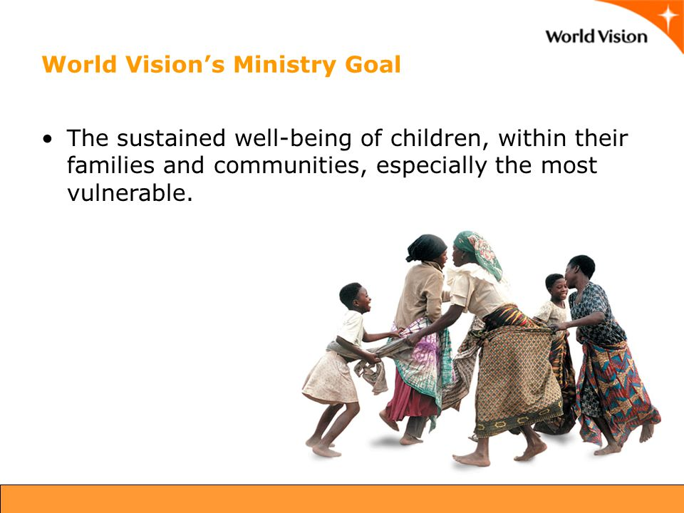 World Vision's Ministry Goal The sustained well-being of children, within their families and communities, especially the most vulnerable.