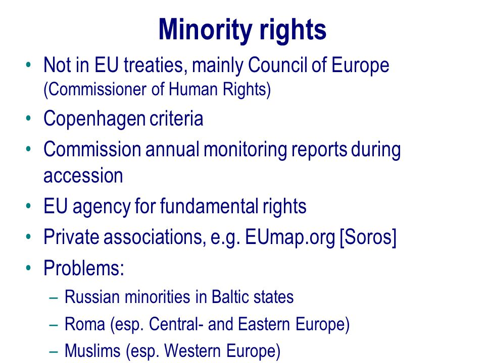 Minority rights Not in EU treaties, mainly Council of Europe (Commissioner of Human Rights) Copenhagen criteria Commission annual monitoring reports during accession EU agency for fundamental rights Private associations, e.g.