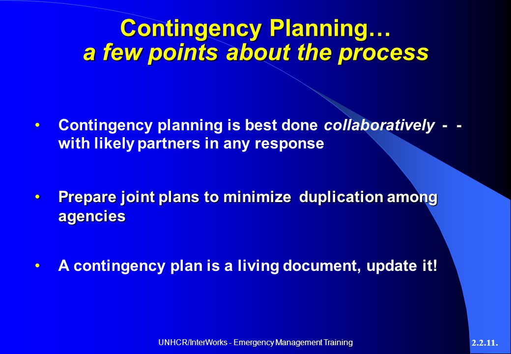 UNHCR/InterWorks - Emergency Management Training 2.2.11. Contingency Planning… a few points about the process Contingency planning is best done collab