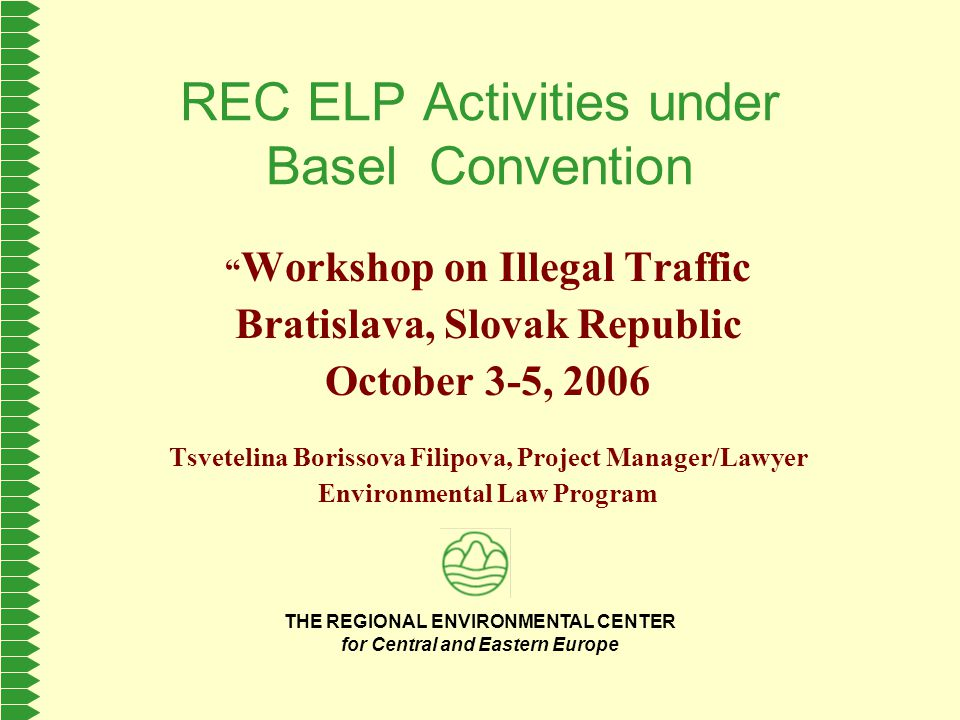 THE REGIONAL ENVIRONMENTAL CENTER for Central and Eastern Europe REC ELP Activities under Basel Convention Workshop on Illegal Traffic Bratislava, Slovak Republic October 3-5, 2006 Tsvetelina Borissova Filipova, Project Manager/Lawyer Environmental Law Program