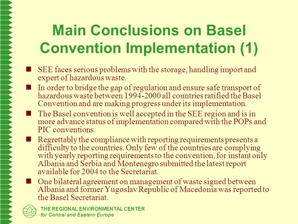 THE REGIONAL ENVIRONMENTAL CENTER for Central and Eastern Europe Main Conclusions on Basel Convention Implementation (1) SEE faces serious problems with the storage, handling import and expert of hazardous waste.