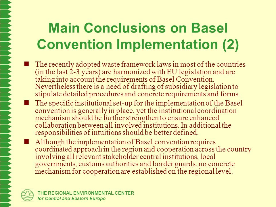 THE REGIONAL ENVIRONMENTAL CENTER for Central and Eastern Europe Main Conclusions on Basel Convention Implementation (2) The recently adopted waste framework laws in most of the countries (in the last 2-3 years) are harmonized with EU legislation and are taking into account the requirements of Basel Convention.