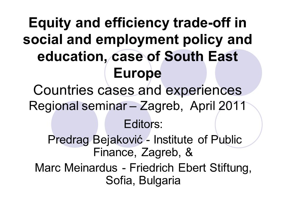 Equity and efficiency trade-off in social and employment policy and education, case of South East Europe Countries cases and experiences Regional semi