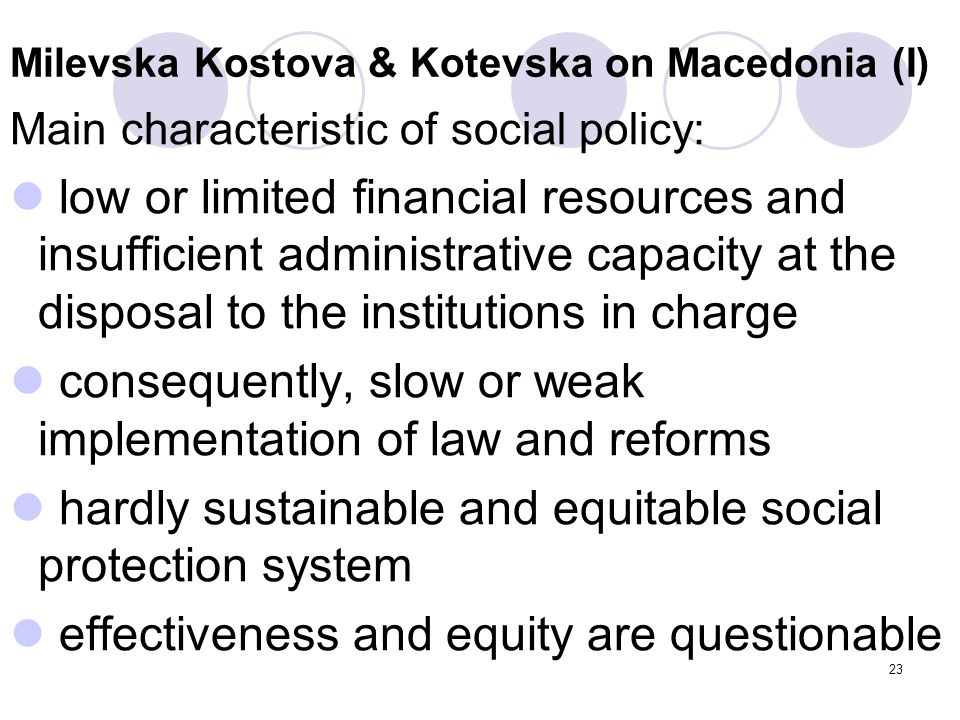 23 Milevska Kostova & Kotevska on Macedonia (I) Main characteristic of social policy: low or limited financial resources and insufficient administrati