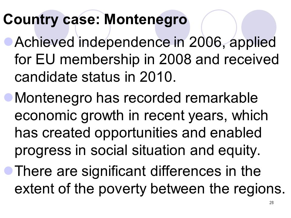 28 Country case: Montenegro Achieved independence in 2006, applied for EU membership in 2008 and received candidate status in 2010. Montenegro has rec