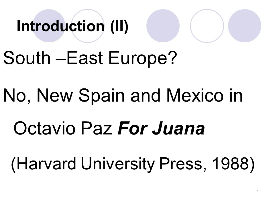 4 Introduction (II) South –East Europe? No, New Spain and Mexico in Octavio Paz For Juana (Harvard University Press, 1988)