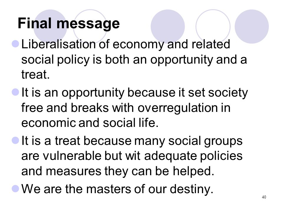 Final message Liberalisation of economy and related social policy is both an opportunity and a treat. It is an opportunity because it set society free