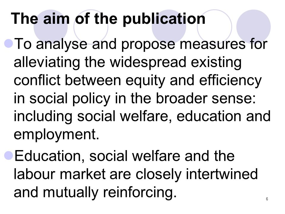 6 The aim of the publication To analyse and propose measures for alleviating the widespread existing conflict between equity and efficiency in social