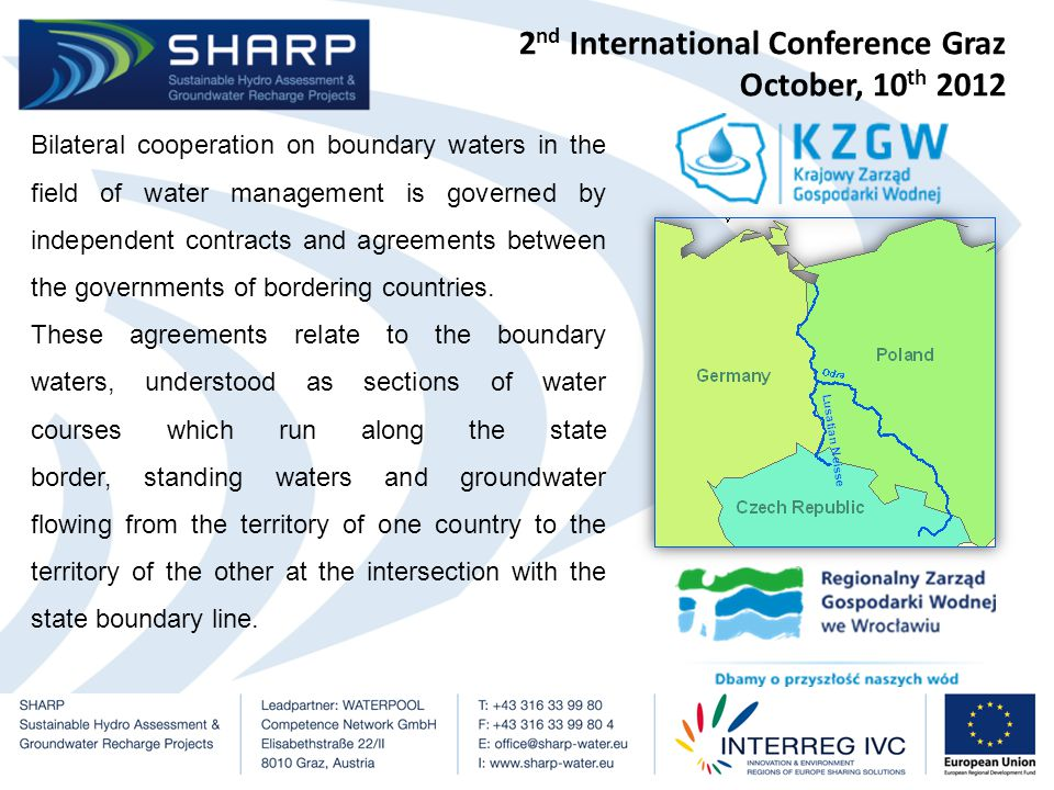 2 nd International Conference Graz October, 10 th 2012 SHARP project partner, Institute of Meteorology and Water Management National Research Institute Wrocław Branch (PP6) is actively involved in bilateral cooperation on boundary waters with Germany and the Czech Republic and International Commission for the Protection of the Odra River.