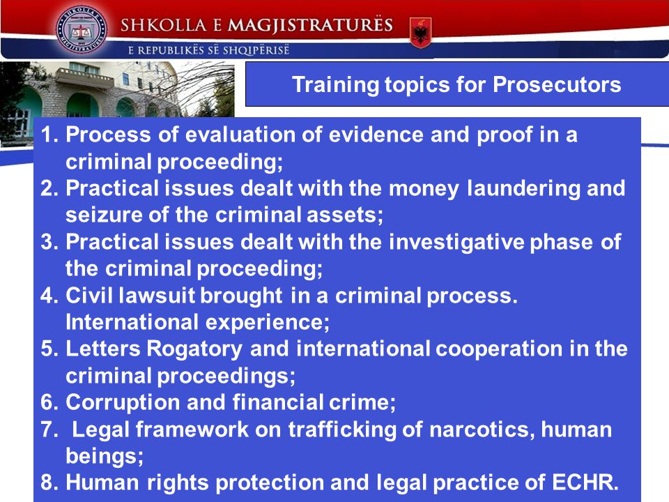Training topics for Prosecutors 1.Process of evaluation of evidence and proof in a criminal proceeding; 2.Practical issues dealt with the money laundering and seizure of the criminal assets; 3.Practical issues dealt with the investigative phase of the criminal proceeding; 4.Civil lawsuit brought in a criminal process.