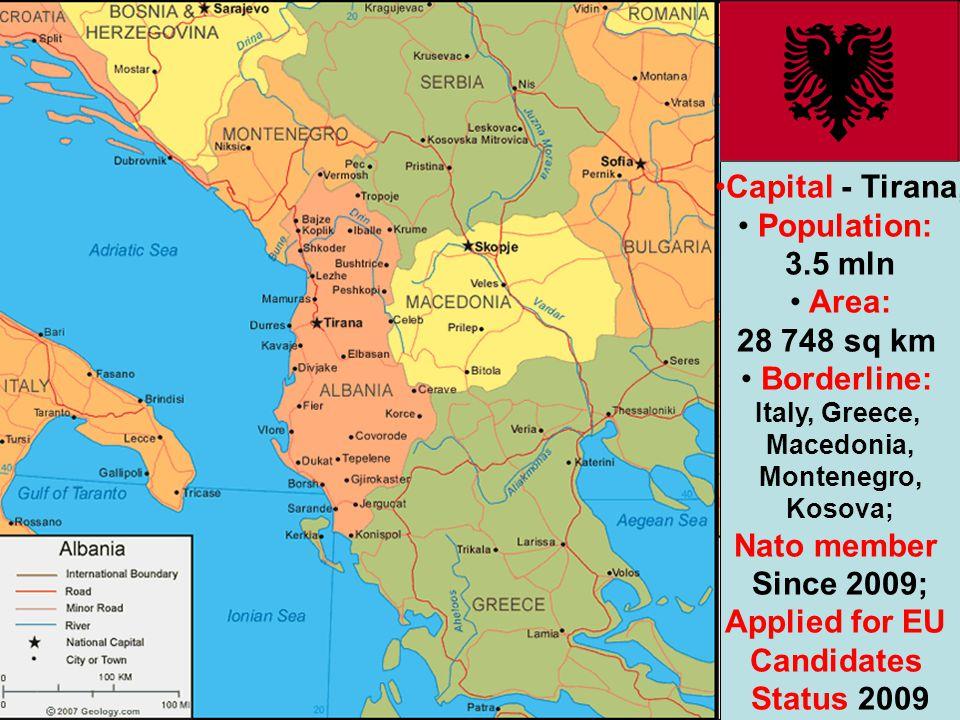 Capital - Tirana, Population: 3.5 mln Area: 28 748 sq km Borderline: Italy, Greece, Macedonia, Montenegro, Kosova; Nato member Since 2009; Applied for EU Candidates Status 2009
