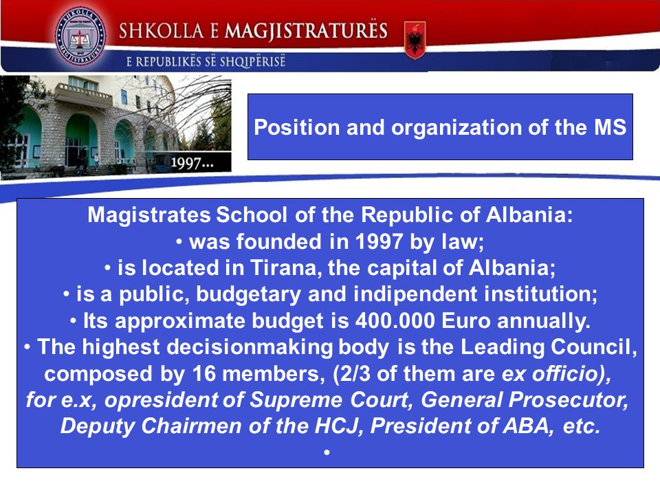 Magistrates School of the Republic of Albania: was founded in 1997 by law; is located in Tirana, the capital of Albania; is a public, budgetary and indipendent institution; Its approximate budget is 400.000 Euro annually.