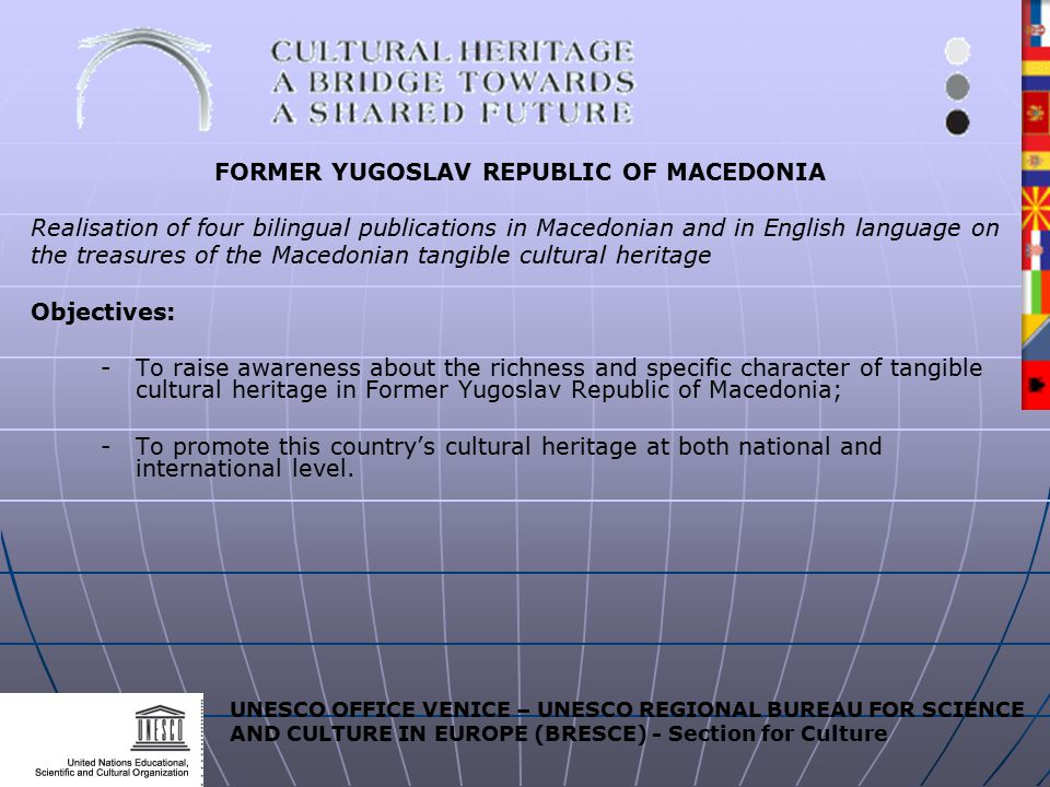 UNESCO OFFICE VENICE – UNESCO REGIONAL BUREAU FOR SCIENCE AND CULTURE IN EUROPE (BRESCE) - Section for Culture FORMER YUGOSLAV REPUBLIC OF MACEDONIA Realisation of four bilingual publications in Macedonian and in English language on the treasures of the Macedonian tangible cultural heritage Objectives: - To raise awareness about the richness and specific character of tangible cultural heritage in Former Yugoslav Republic of Macedonia; -To promote this country's cultural heritage at both national and international level.