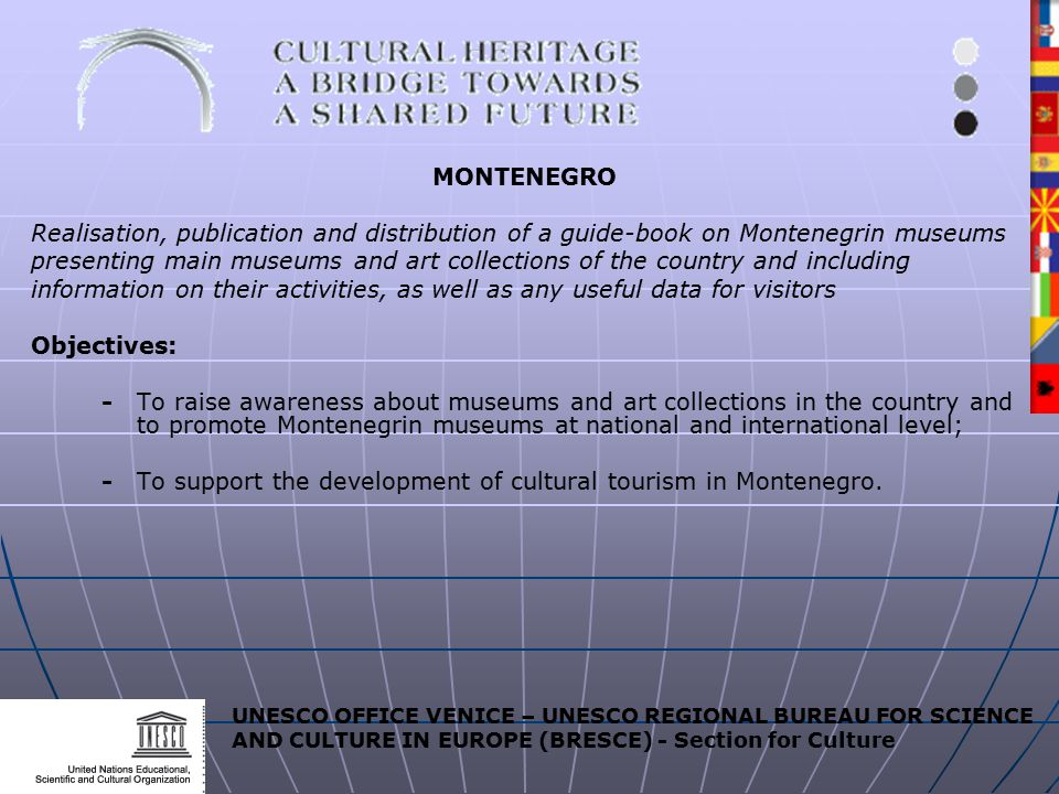 UNESCO OFFICE VENICE – UNESCO REGIONAL BUREAU FOR SCIENCE AND CULTURE IN EUROPE (BRESCE) - Section for Culture MONTENEGRO Realisation, publication and distribution of a guide-book on Montenegrin museums presenting main museums and art collections of the country and including information on their activities, as well as any useful data for visitors Objectives: -To raise awareness about museums and art collections in the country and to promote Montenegrin museums at national and international level; -To support the development of cultural tourism in Montenegro.