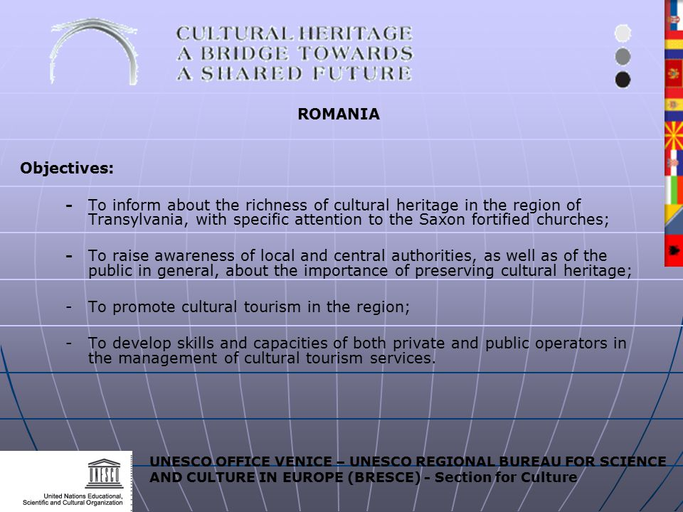 UNESCO OFFICE VENICE – UNESCO REGIONAL BUREAU FOR SCIENCE AND CULTURE IN EUROPE (BRESCE) - Section for Culture ROMANIA Objectives: - To inform about the richness of cultural heritage in the region of Transylvania, with specific attention to the Saxon fortified churches; -To raise awareness of local and central authorities, as well as of the public in general, about the importance of preserving cultural heritage; -To promote cultural tourism in the region; -To develop skills and capacities of both private and public operators in the management of cultural tourism services.