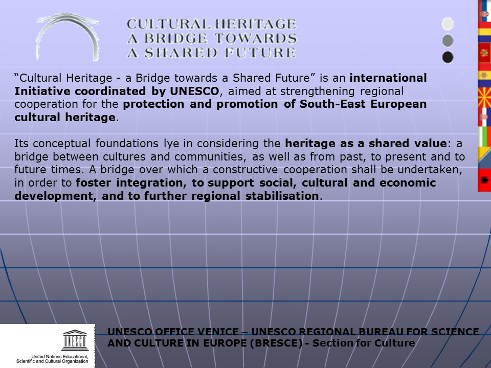 UNESCO OFFICE VENICE – UNESCO REGIONAL BUREAU FOR SCIENCE AND CULTURE IN EUROPE (BRESCE) - Section for Culture Cultural Heritage - a Bridge towards a Shared Future is an international Initiative coordinated by UNESCO, aimed at strengthening regional cooperation for the protection and promotion of South-East European cultural heritage.