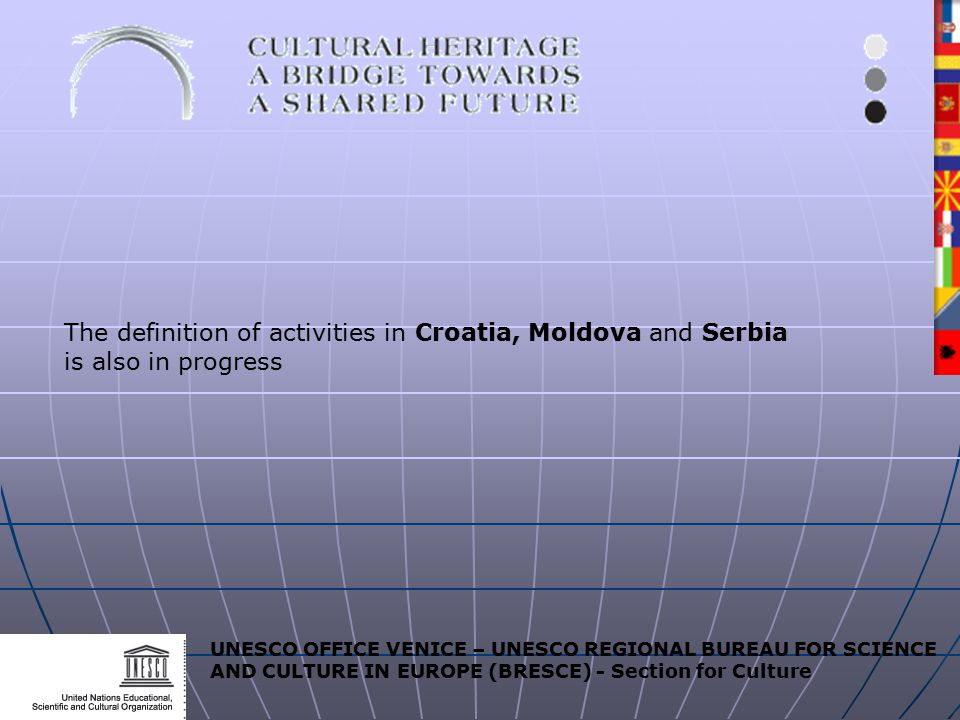 UNESCO OFFICE VENICE – UNESCO REGIONAL BUREAU FOR SCIENCE AND CULTURE IN EUROPE (BRESCE) - Section for Culture The definition of activities in Croatia, Moldova and Serbia is also in progress