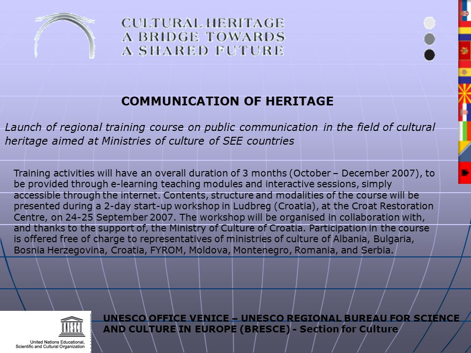 UNESCO OFFICE VENICE – UNESCO REGIONAL BUREAU FOR SCIENCE AND CULTURE IN EUROPE (BRESCE) - Section for Culture COMMUNICATION OF HERITAGE Launch of regional training course on public communication in the field of cultural heritage aimed at Ministries of culture of SEE countries Training activities will have an overall duration of 3 months (October – December 2007), to be provided through e-learning teaching modules and interactive sessions, simply accessible through the internet.