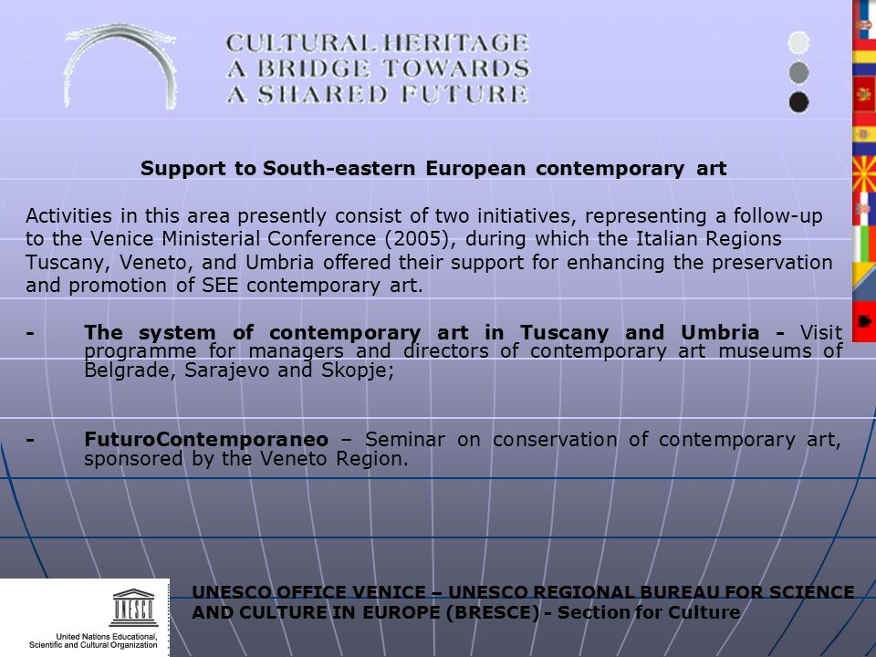UNESCO OFFICE VENICE – UNESCO REGIONAL BUREAU FOR SCIENCE AND CULTURE IN EUROPE (BRESCE) - Section for Culture Support to South-eastern European contemporary art Activities in this area presently consist of two initiatives, representing a follow-up to the Venice Ministerial Conference (2005), during which the Italian Regions Tuscany, Veneto, and Umbria offered their support for enhancing the preservation and promotion of SEE contemporary art.